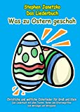 Was zu Ostern geschah - Christliche und weltliche Osterlieder für Groß und Klein: Das Liederbuch...