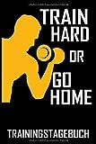 Train hard or go Home - Trainingstagebuch: DIN A5 Trainingstagebuch / Fitnessplaner  für...